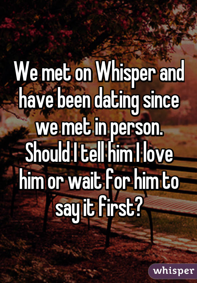 We met on Whisper and have been dating since we met in person. Should I tell him I love him or wait for him to say it first?