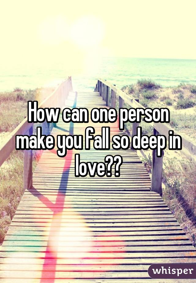 How can one person make you fall so deep in love??