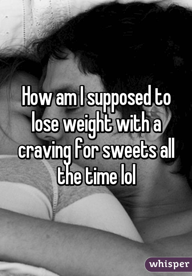 How am I supposed to lose weight with a craving for sweets all the time lol