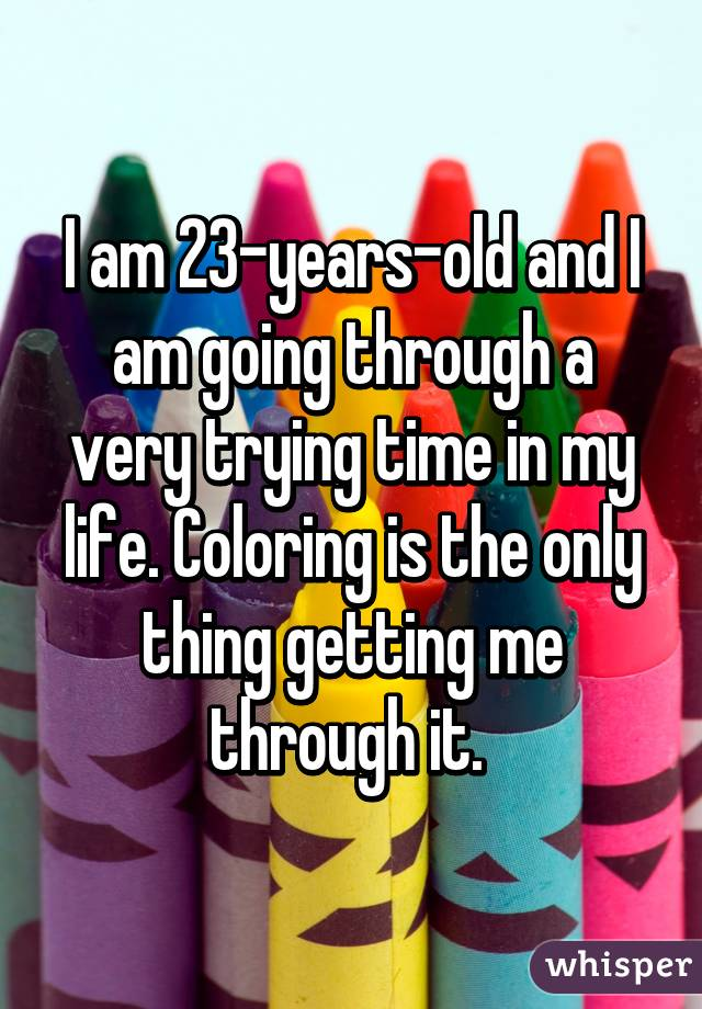 I am 23-years-old and I am going through a very trying time in my life. Coloring is the only thing getting me through it.
