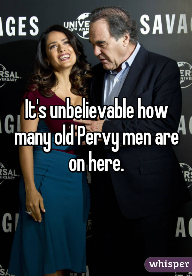 It's unbelievable how many old Pervy men are on here.