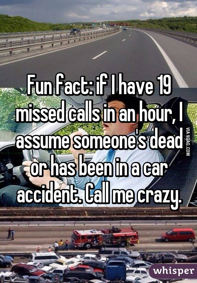 Fun fact: if I have 19 missed calls in an hour, I assume someone's dead or has been in a car accident. Call me crazy.