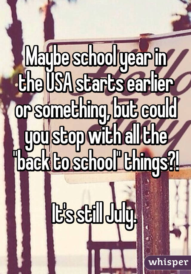 """Maybe school year in the USA starts earlier or something, but could you stop with all the """"back to school"""" things?!  It's still July."""