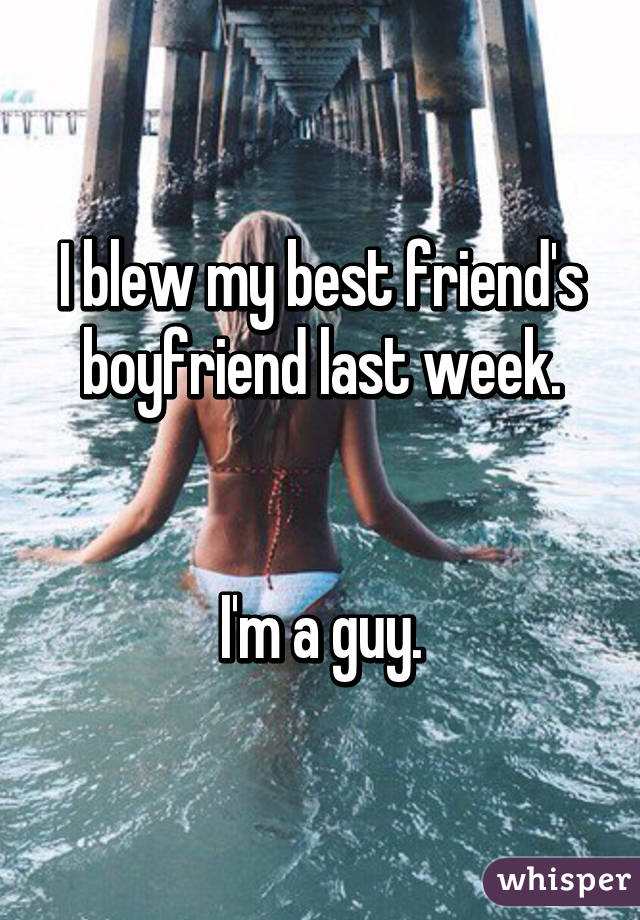 I blew my best friend's boyfriend last week.   I'm a guy.