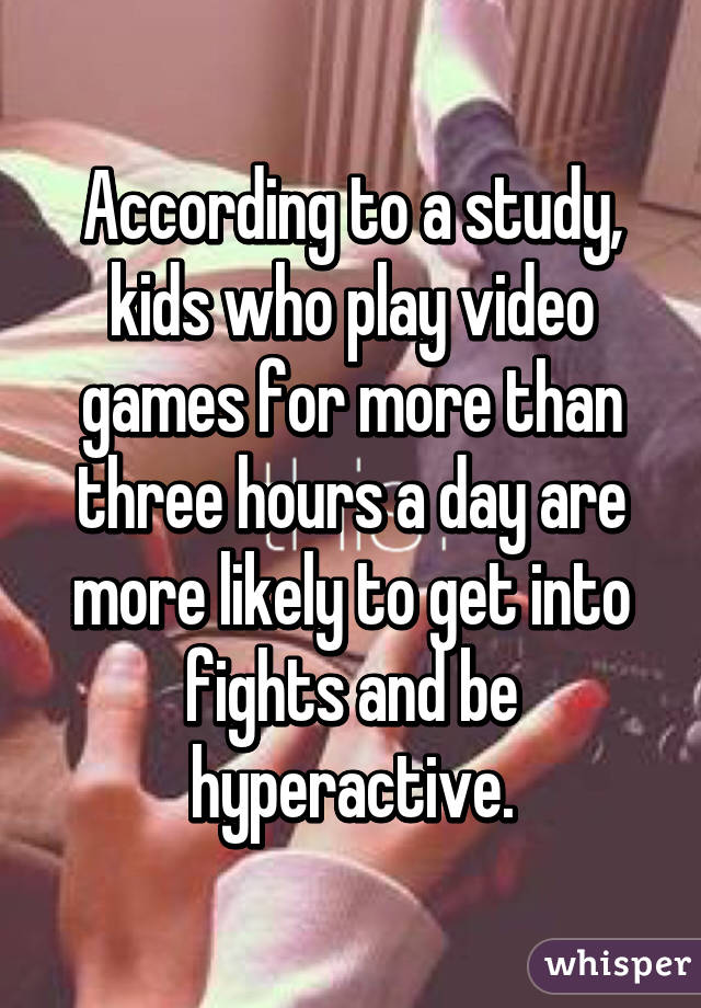 According to a study, kids who play video games for more than three hours a day are more likely to get into fights and be hyperactive.