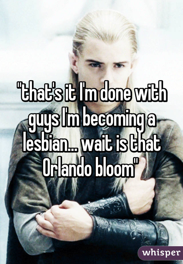 """that's it I'm done with guys I'm becoming a lesbian… wait is that Orlando bloom"""