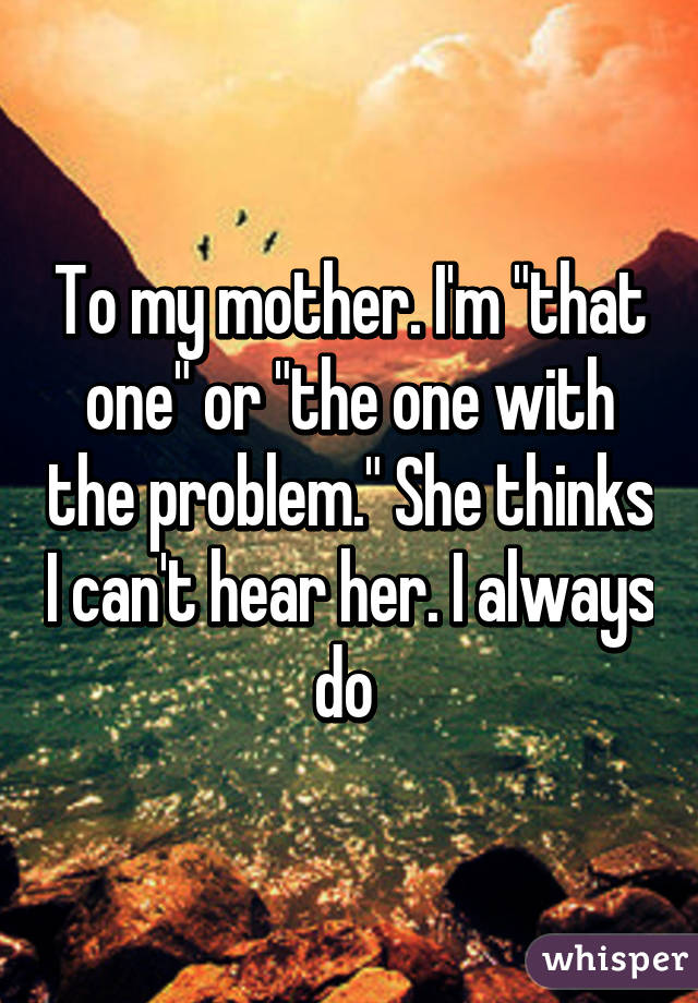 "To my mother. I'm ""that one"" or ""the one with the problem."" She thinks I can't hear her. I always do"