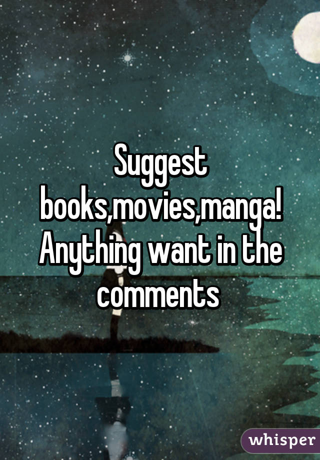 Suggest books,movies,manga! Anything want in the comments