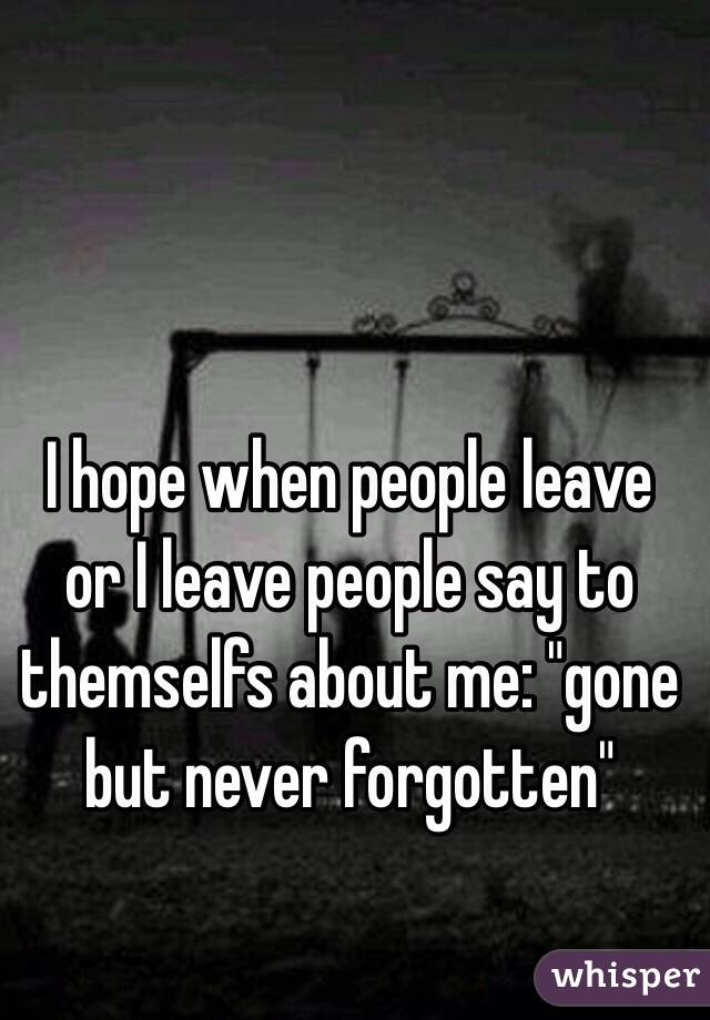 "I hope when people leave or I leave people say to themselfs about me: ""gone but never forgotten"""