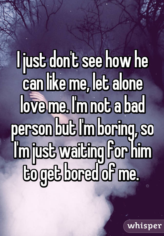 I just don't see how he can like me, let alone love me. I'm not a bad person but I'm boring, so I'm just waiting for him to get bored of me.