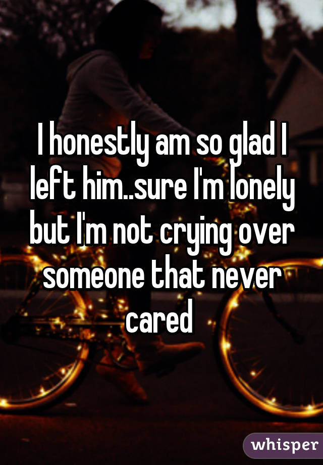 I honestly am so glad I left him..sure I'm lonely but I'm not crying over someone that never cared