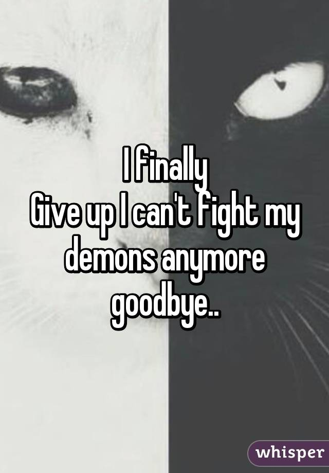 I finally Give up I can't fight my demons anymore goodbye..
