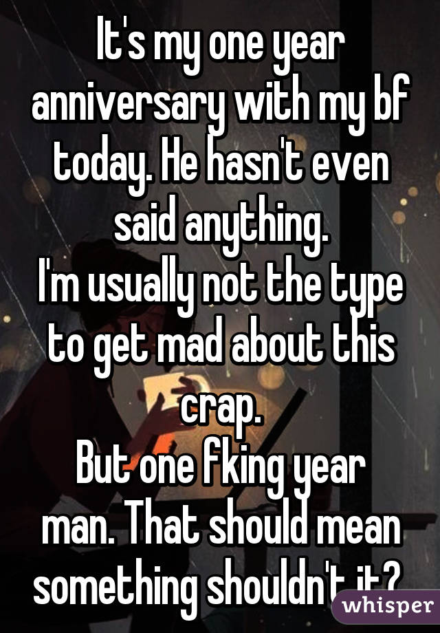 It's my one year anniversary with my bf today. He hasn't even said anything. I'm usually not the type to get mad about this crap. But one fking year man. That should mean something shouldn't it?