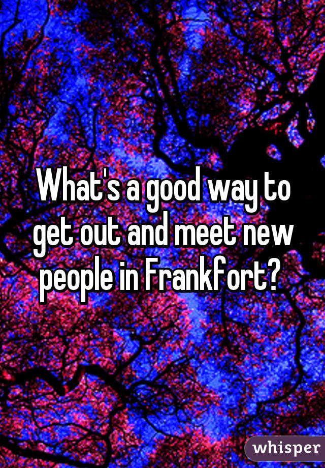 What's a good way to get out and meet new people in Frankfort?