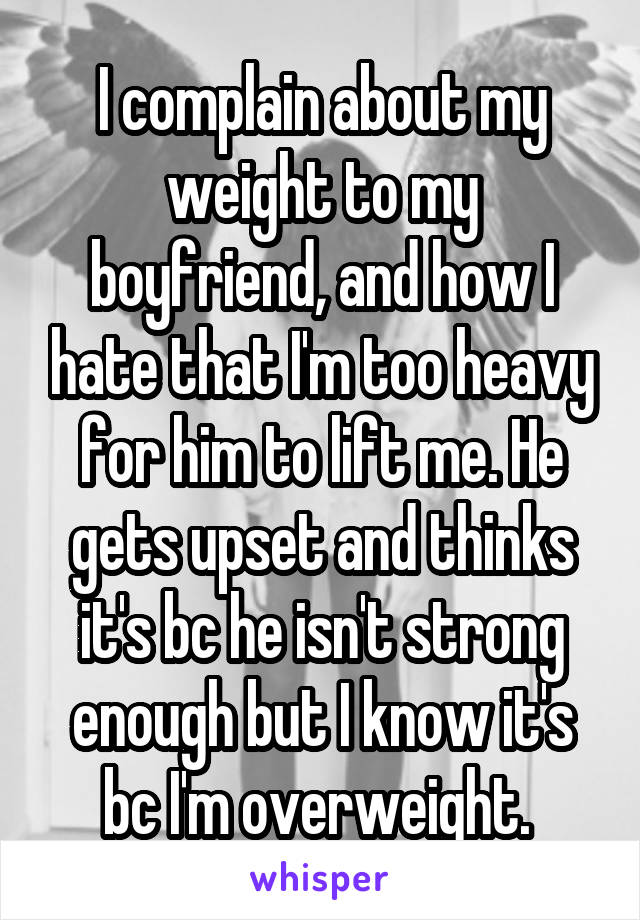 I complain about my weight to my boyfriend, and how I hate that I'm too heavy for him to lift me. He gets upset and thinks it's bc he isn't strong enough but I know it's bc I'm overweight.