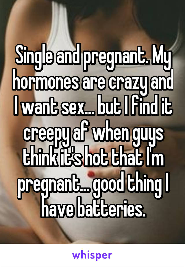 Single and pregnant. My hormones are crazy and I want sex... but I find it creepy af when guys think it's hot that I'm pregnant... good thing I have batteries.