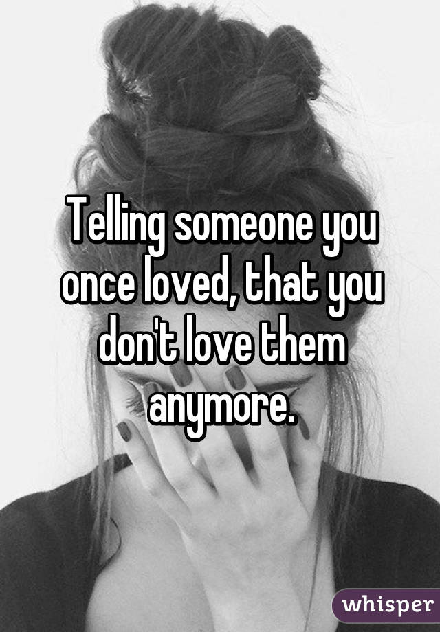 How can you tell someone dont love them anymore