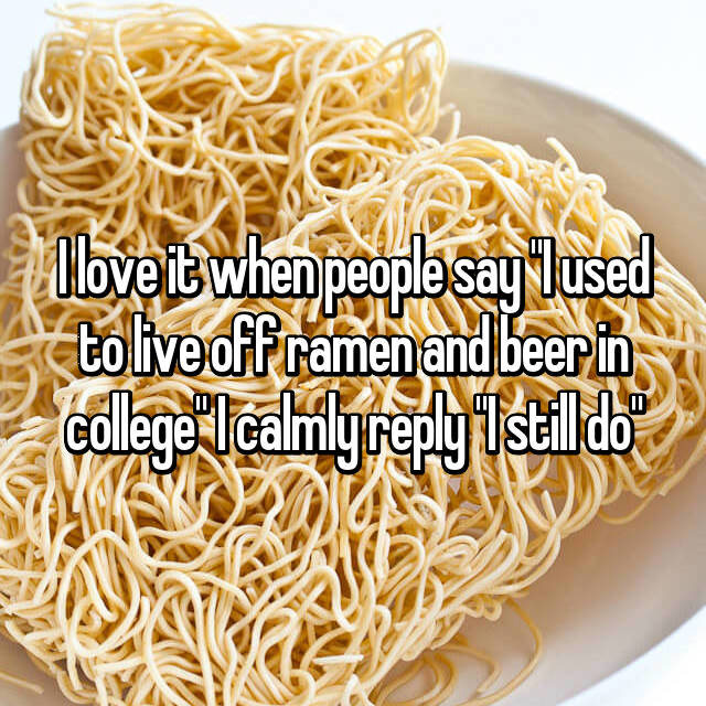 "I love it when people say ""I used to live off ramen and beer in college"" I calmly reply ""I still do"""