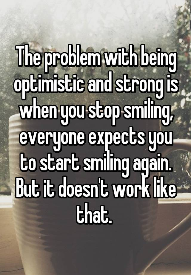 The problem with being optimistic and strong is when you