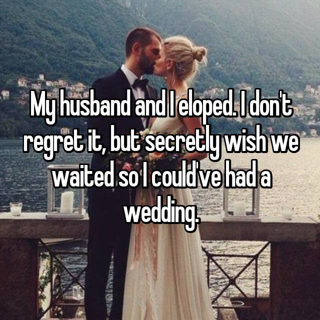 My husband and I eloped. I don't regret it, but secretly wish we waited so I could've had a wedding.
