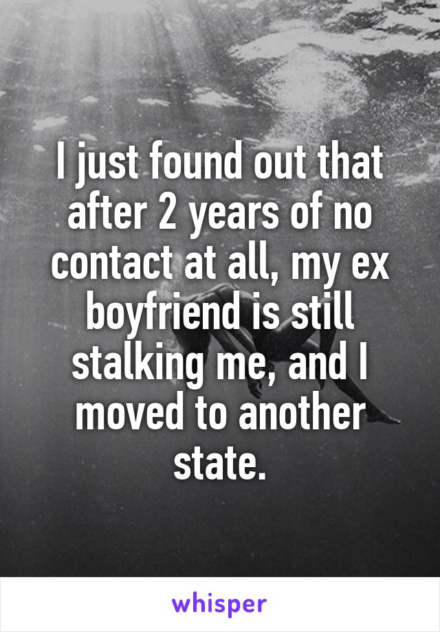 I just found out that after 2 years of no contact at all, my ex boyfriend is still stalking me, and I moved to another state.