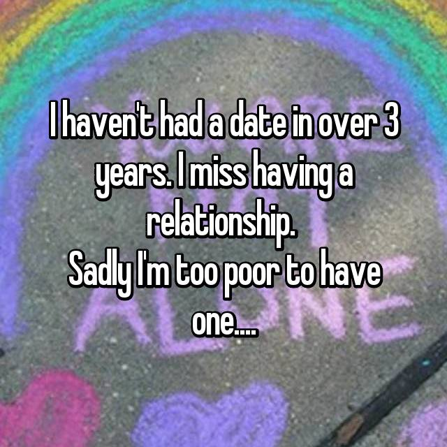 I haven't had a date in over 3 years. I miss having a relationship.  Sadly I'm too poor to have one....