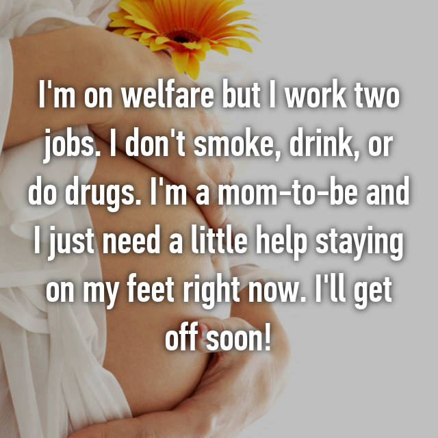 I'm on welfare but I work two jobs. I don't smoke, drink, or do drugs. I'm a mom-to-be and I just need a little help staying on my feet right now. I'll get off soon!