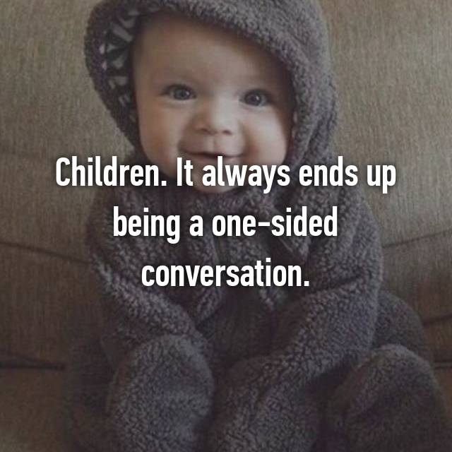 Children. It always ends up being a one-sided conversation.