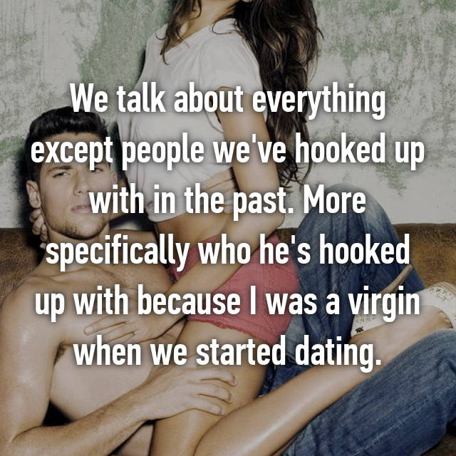 We talk about everything except people we've hooked up with in the past. More specifically who he's hooked up with because I was a virgin when we started dating.