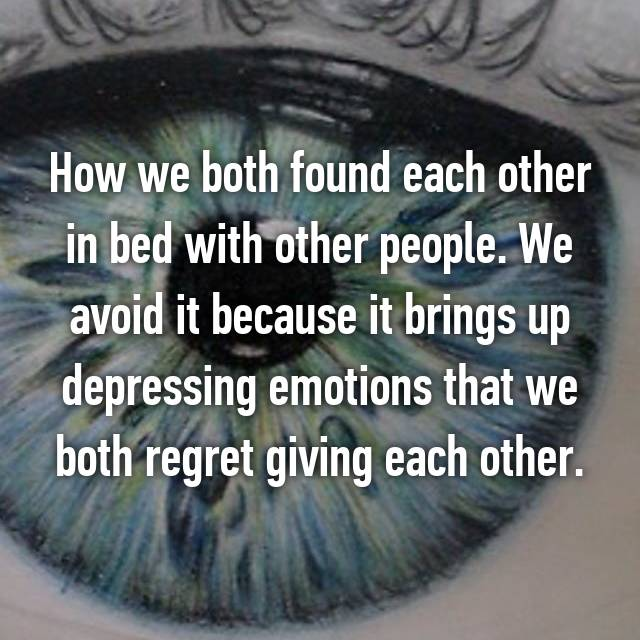 How we both found each other in bed with other people. We avoid it because it brings up depressing emotions that we both regret giving each other.
