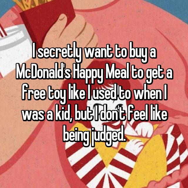 I secretly want to buy a McDonald's Happy Meal to get a free toy like I used to when I was a kid, but I don't feel like being judged.