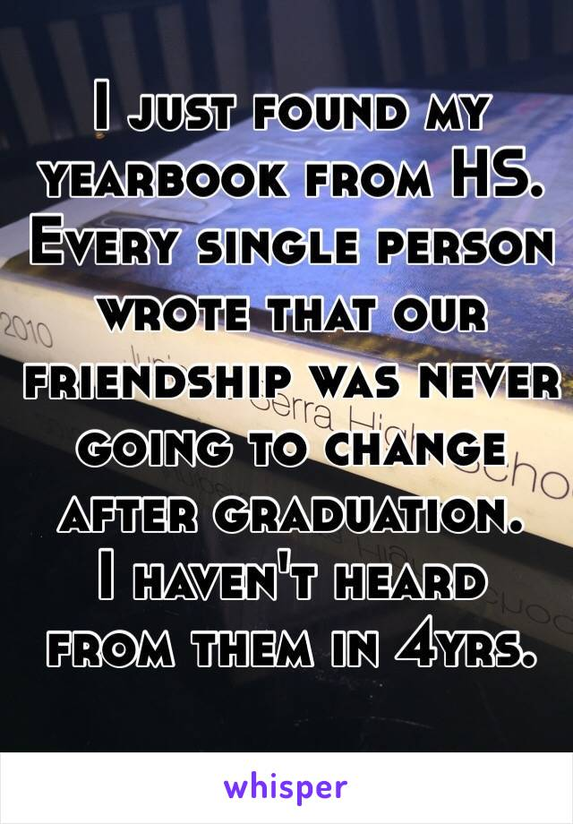 I just found my yearbook from HS. Every single person wrote that our friendship was never going to change after graduation.   I haven't heard from them in 4yrs.