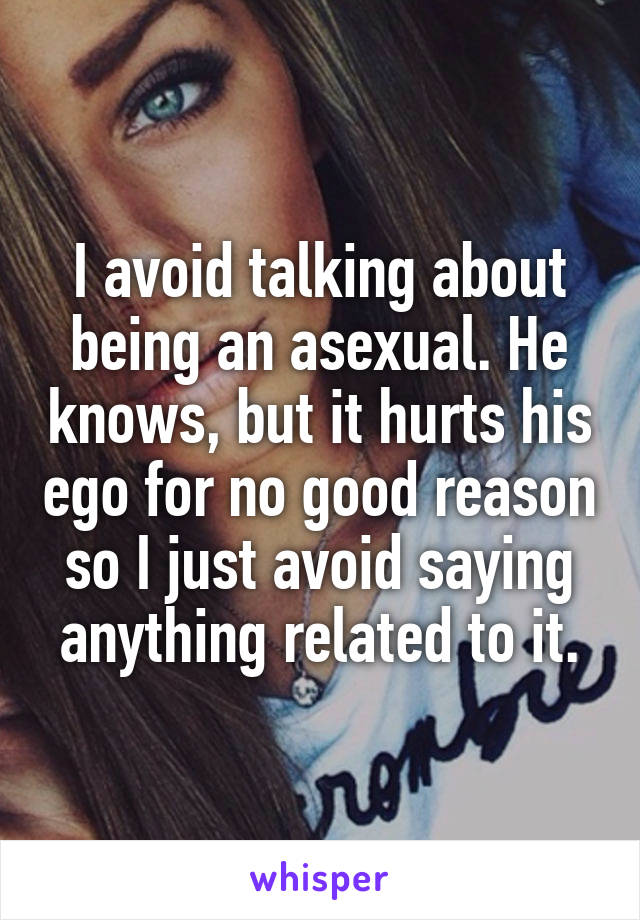 I avoid talking about being an asexual. He knows, but it hurts his ego for no good reason so I just avoid saying anything related to it.