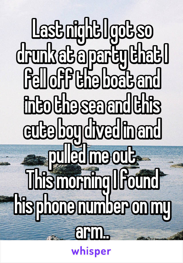 Last night I got so drunk at a party that I fell off the boat and into the sea and this cute boy dived in and pulled me out This morning I found his phone number on my arm..