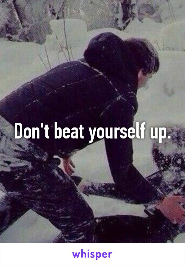 Don't beat yourself up.