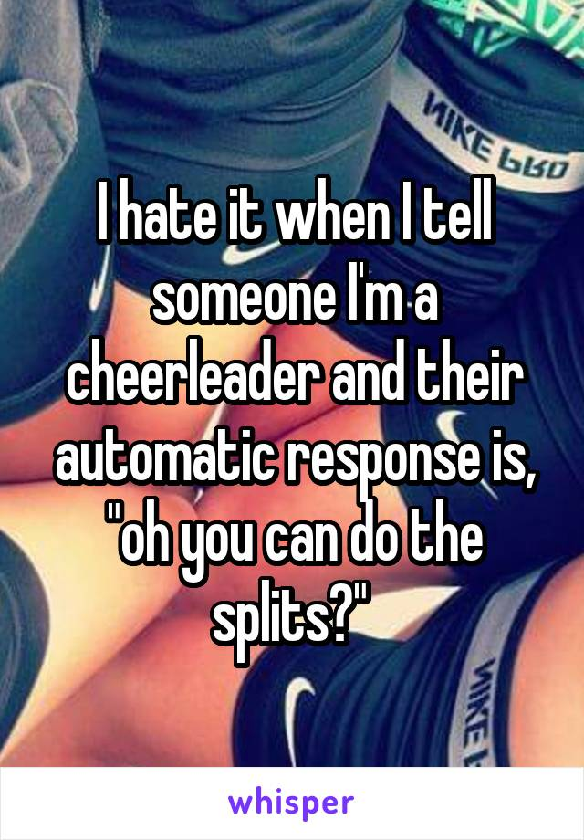 "I hate it when I tell someone I'm a cheerleader and their automatic response is, ""oh you can do the splits?"""