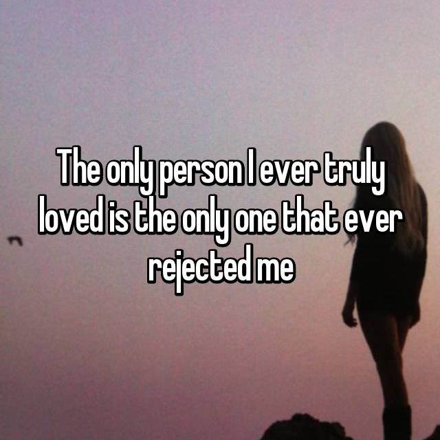 The only person I ever truly loved is the only one that ever rejected me