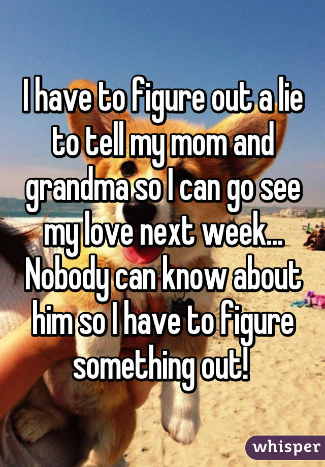 I have to figure out a lie to tell my mom and grandma so I can go see my love next week... Nobody can know about him so I have to figure something out!