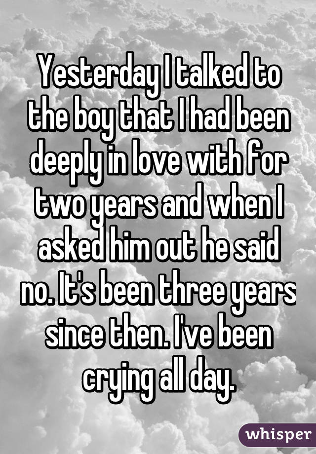 Yesterday I talked to the boy that I had been deeply in love with for two years and when I asked him out he said no. It's been three years since then. I've been crying all day.