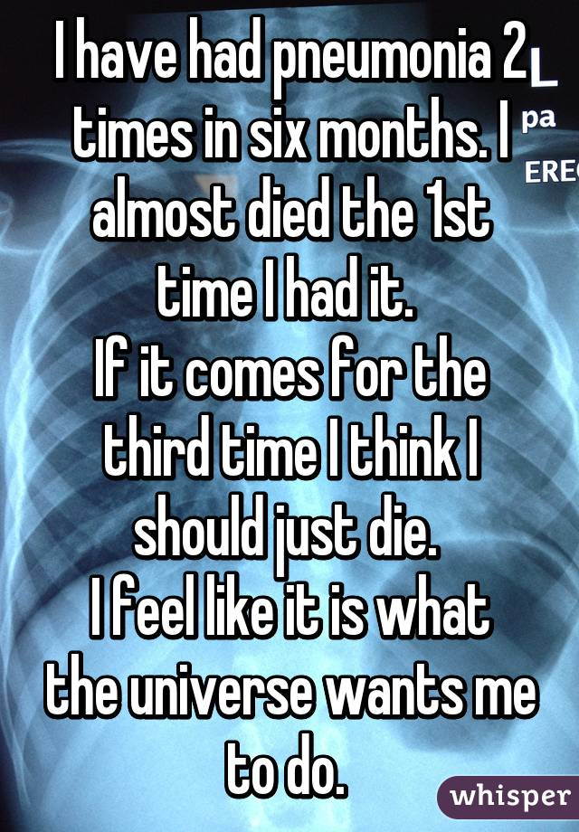I have had pneumonia 2 times in six months. I almost died the 1st time I had it.  If it comes for the third time I think I should just die.  I feel like it is what the universe wants me to do.