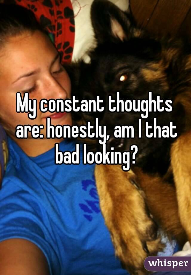 My constant thoughts are: honestly, am I that bad looking?