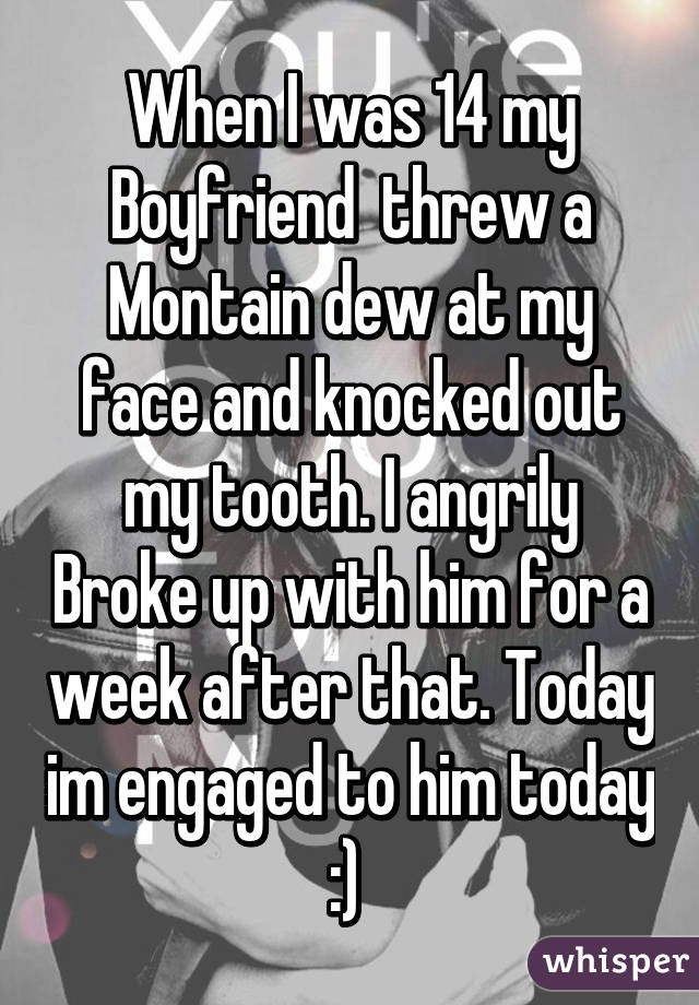 When I was 14 my Boyfriend  threw a Montain dew at my face and knocked out my tooth. I angrily Broke up with him for a week after that. Today im engaged to him today :)
