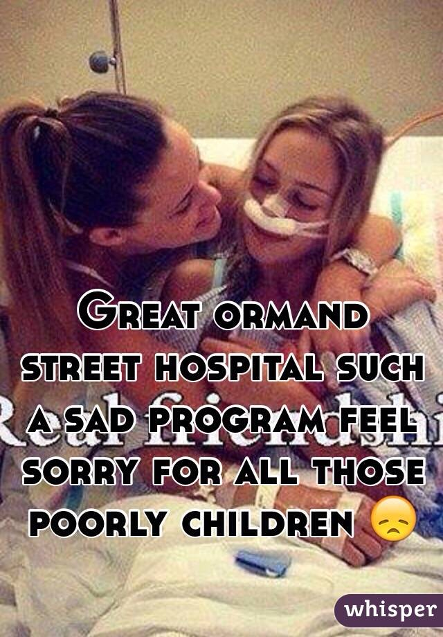 Great ormand street hospital such a sad program feel sorry for all those poorly children 😞