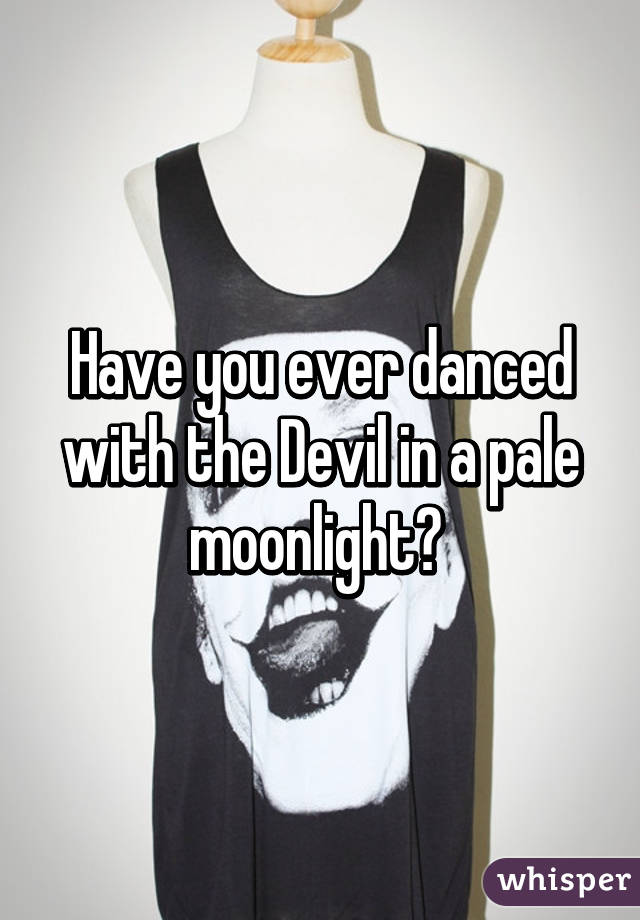 Have you ever danced with the Devil in a pale moonlight?
