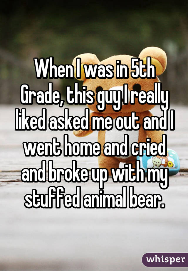 When I was in 5th Grade, this guy I really liked asked me out and I went home and cried and broke up with my stuffed animal bear.