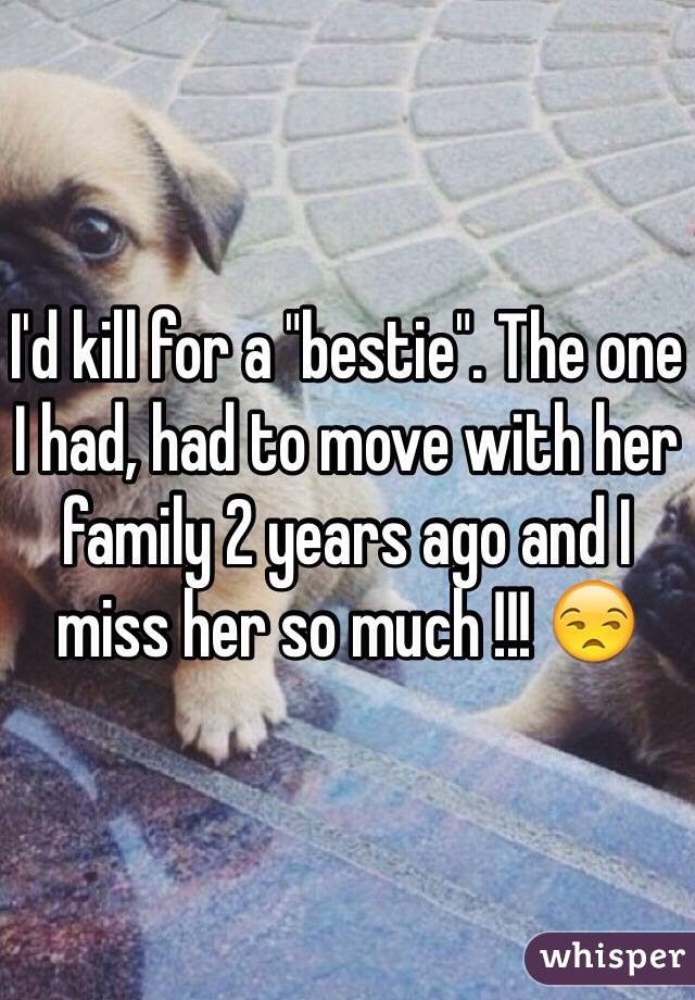 """I'd kill for a """"bestie"""". The one I had, had to move with her family 2 years ago and I miss her so much !!! 😒"""