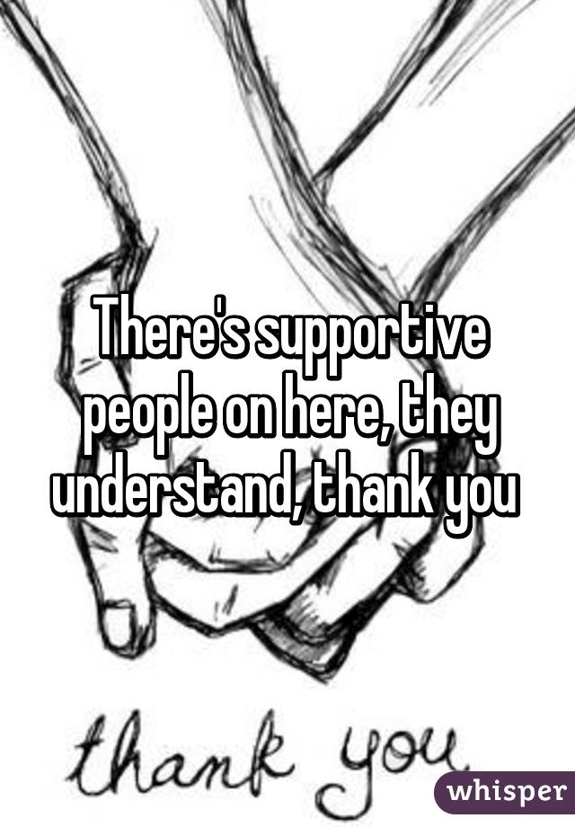 There's supportive people on here, they understand, thank you