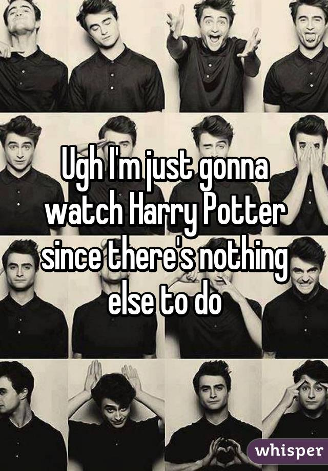 Ugh I'm just gonna watch Harry Potter since there's nothing else to do