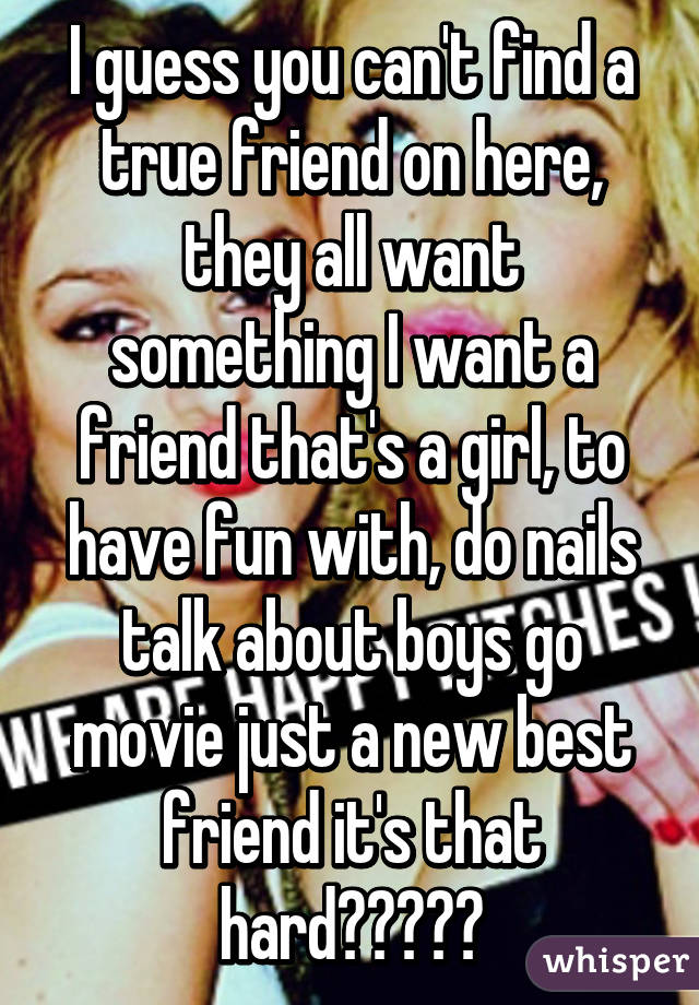 I guess you can't find a true friend on here, they all want something I want a friend that's a girl, to have fun with, do nails talk about boys go movie just a new best friend it's that hard?????
