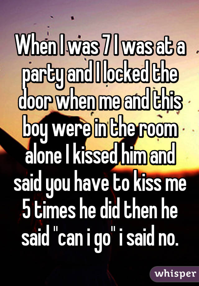 """When I was 7 I was at a party and I locked the door when me and this boy were in the room alone I kissed him and said you have to kiss me 5 times he did then he said """"can i go"""" i said no."""